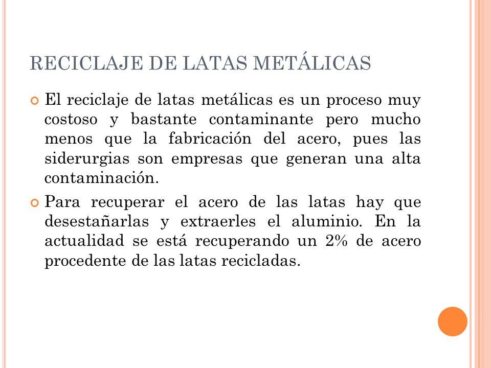 El reciclaje de latas metálicas es un proceso muy costoso y bastante contaminante pero mucho menos que la fabricación del acero, pues las siderurgias