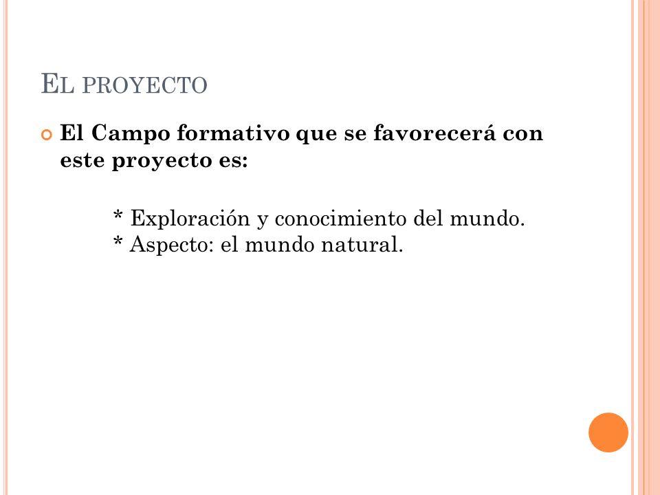 E L PROYECTO El Campo formativo que se favorecerá con este proyecto es: * Exploración y conocimiento del mundo. * Aspecto: el mundo natural.