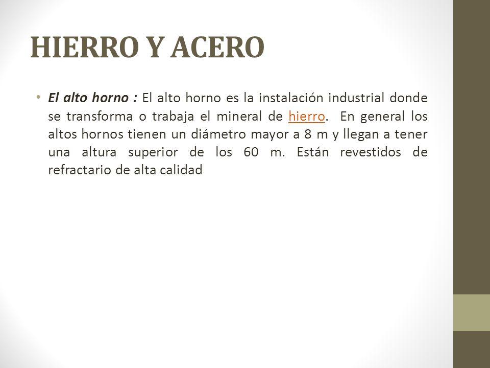 HIERRO Y ACERO El alto horno : El alto horno es la instalación industrial donde se transforma o trabaja el mineral de hierro. En general los altos hor