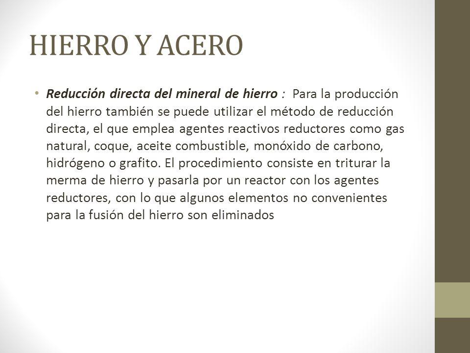 HIERRO Y ACERO Reducción directa del mineral de hierro : Para la producción del hierro también se puede utilizar el método de reducción directa, el qu