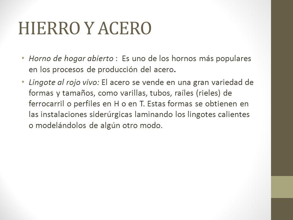 HIERRO Y ACERO Horno de hogar abierto : Es uno de los hornos más populares en los procesos de producción del acero. Lingote al rojo vivo: El acero se