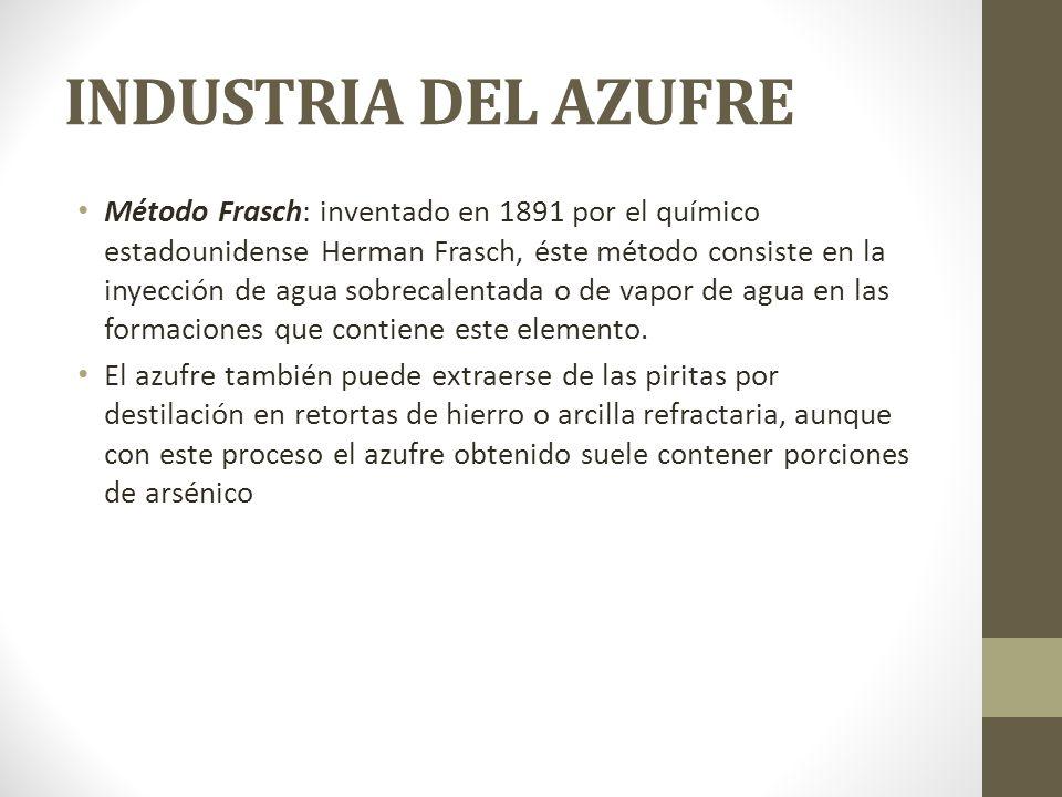 INDUSTRIA DEL AZUFRE Método Frasch: inventado en 1891 por el químico estadounidense Herman Frasch, éste método consiste en la inyección de agua sobrec