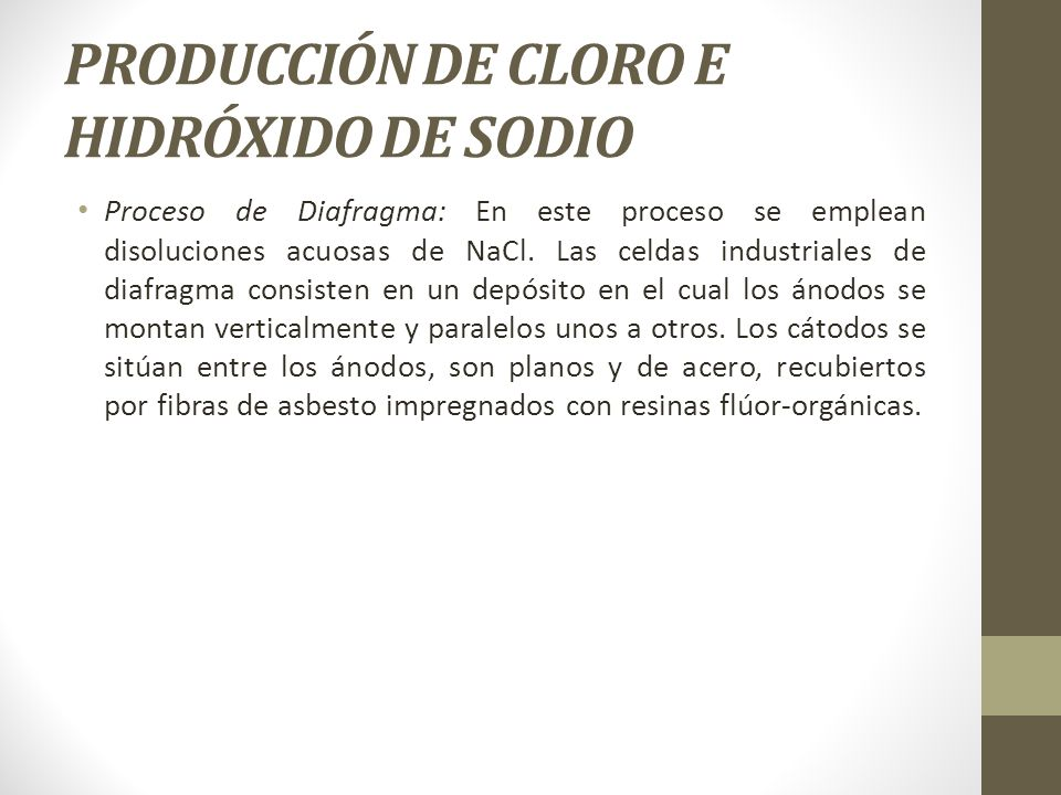 PRODUCCIÓN DE CLORO E HIDRÓXIDO DE SODIO Proceso de Diafragma: En este proceso se emplean disoluciones acuosas de NaCl. Las celdas industriales de dia