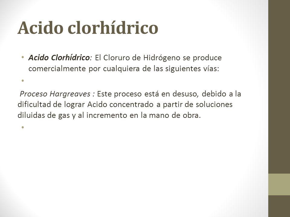 Acido clorhídrico Acido Clorhídrico: El Cloruro de Hidrógeno se produce comercialmente por cualquiera de las siguientes vías: Proceso Hargreaves : Est
