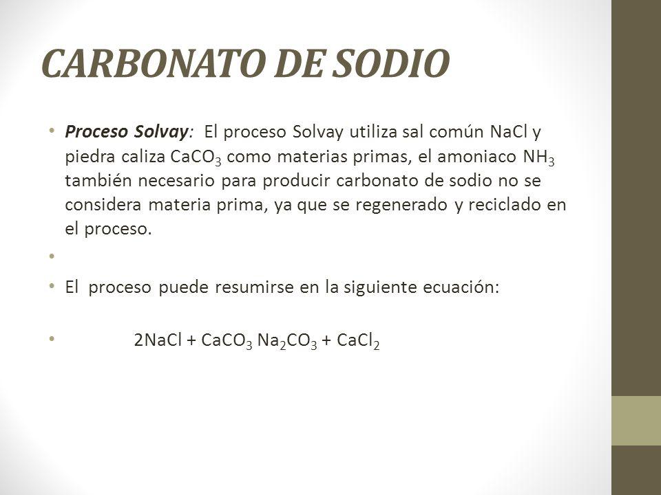 CARBONATO DE SODIO Proceso Solvay: El proceso Solvay utiliza sal común NaCl y piedra caliza CaCO 3 como materias primas, el amoniaco NH 3 también nece