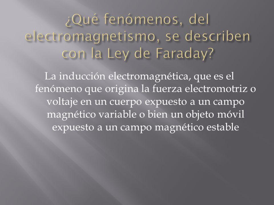 La inducción electromagnética, que es el fenómeno que origina la fuerza electromotriz o voltaje en un cuerpo expuesto a un campo magnético variable o