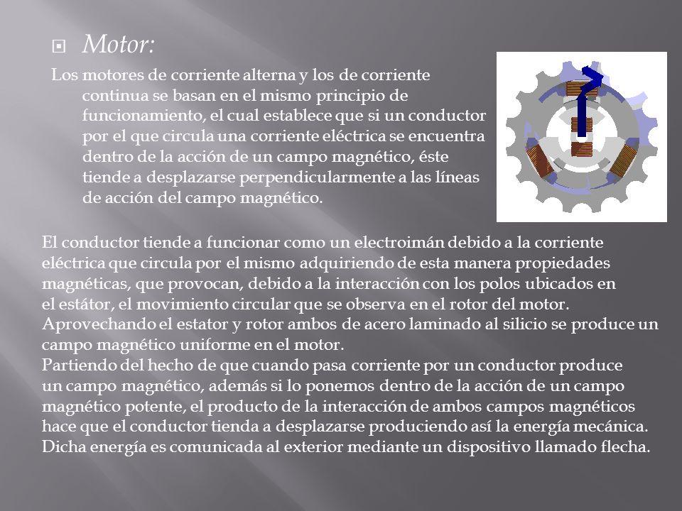Motor: Los motores de corriente alterna y los de corriente continua se basan en el mismo principio de funcionamiento, el cual establece que si un cond