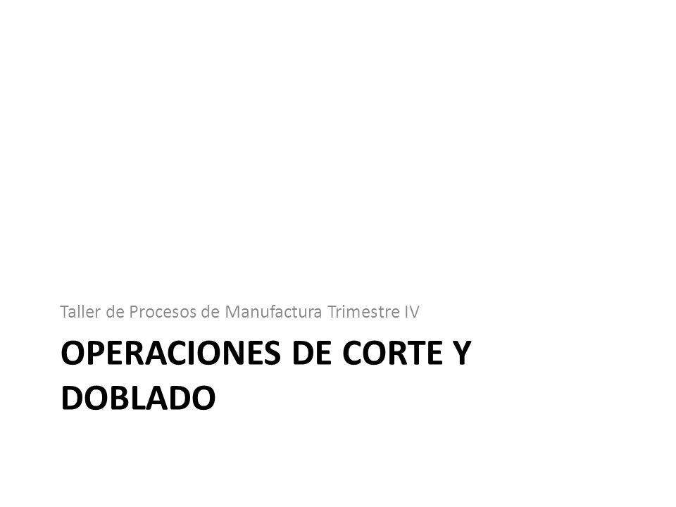 OPERACIONES DE CORTE Y DOBLADO Taller de Procesos de Manufactura Trimestre IV