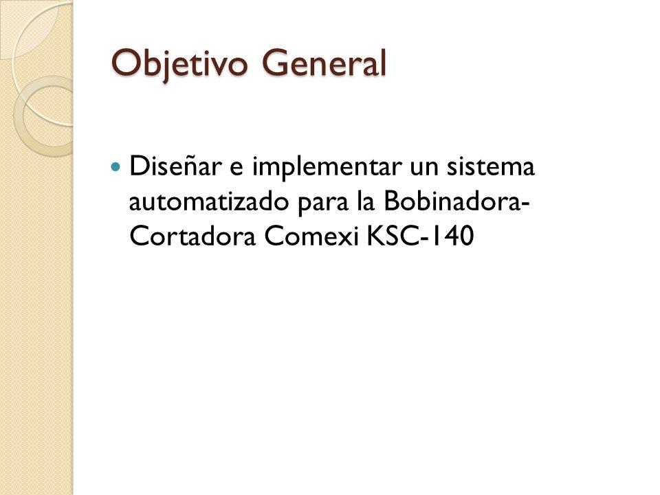 Objetivo General Diseñar e implementar un sistema automatizado para la Bobinadora- Cortadora Comexi KSC-140