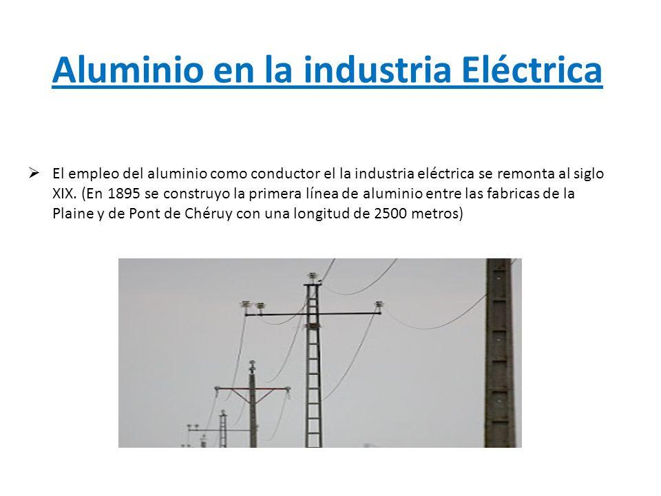 Aluminio en la industria Eléctrica El empleo del aluminio como conductor el la industria eléctrica se remonta al siglo XIX. (En 1895 se construyo la p