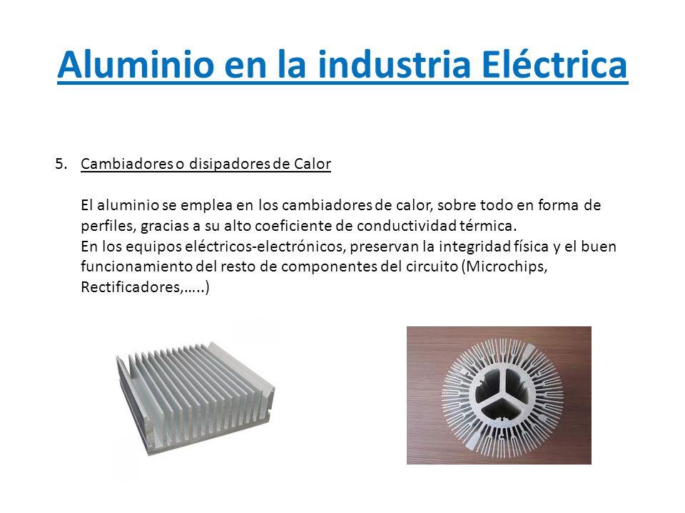 Aluminio en la industria Eléctrica 5.Cambiadores o disipadores de Calor El aluminio se emplea en los cambiadores de calor, sobre todo en forma de perf