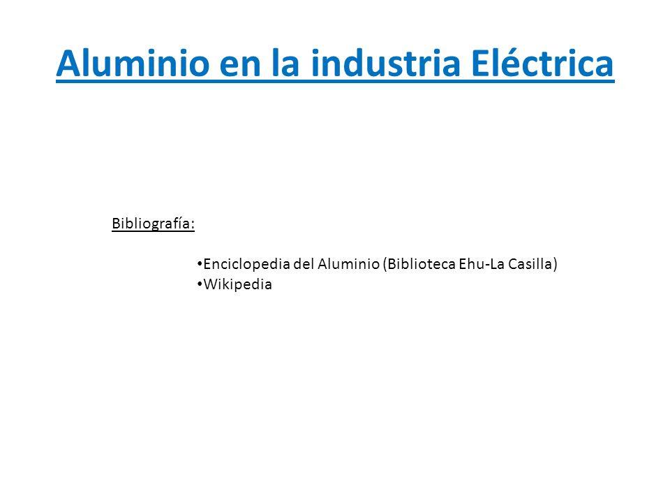 Aluminio en la industria Eléctrica Bibliografía: Enciclopedia del Aluminio (Biblioteca Ehu-La Casilla) Wikipedia