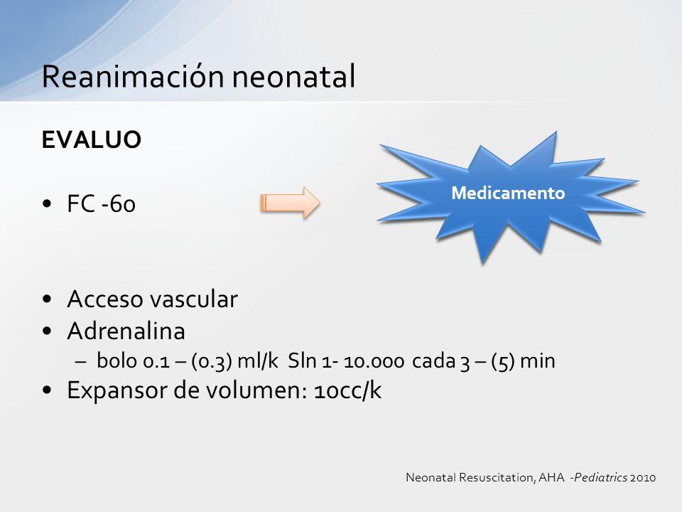 EVALUO FC -60 Acceso vascular Adrenalina –bolo 0.1 – (0.3) ml/k Sln 1- 10.000 cada 3 – (5) min Expansor de volumen: 10cc/k Reanimación neonatal Medica