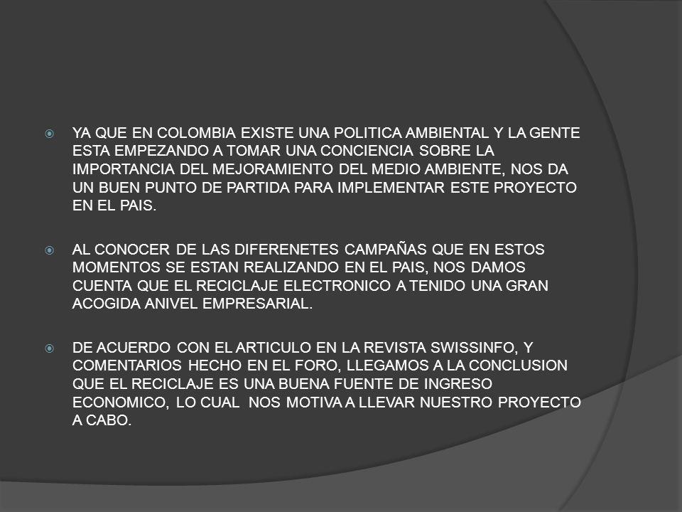 YA QUE EN COLOMBIA EXISTE UNA POLITICA AMBIENTAL Y LA GENTE ESTA EMPEZANDO A TOMAR UNA CONCIENCIA SOBRE LA IMPORTANCIA DEL MEJORAMIENTO DEL MEDIO AMBI