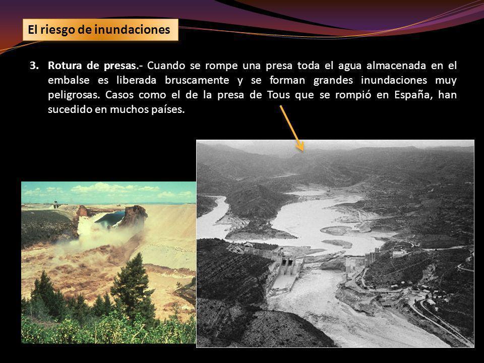 3.Rotura de presas.- Cuando se rompe una presa toda el agua almacenada en el embalse es liberada bruscamente y se forman grandes inundaciones muy peli