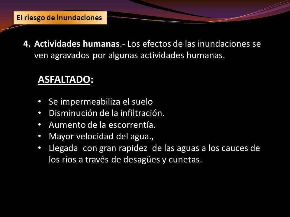 4.Actividades humanas.- Los efectos de las inundaciones se ven agravados por algunas actividades humanas. ASFALTADO: Se impermeabiliza el suelo Dismin