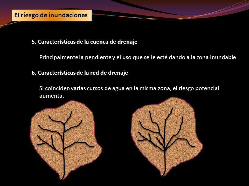 El riesgo de inundaciones 5. Características de la cuenca de drenaje Principalmente la pendiente y el uso que se le esté dando a la zona inundable 6.