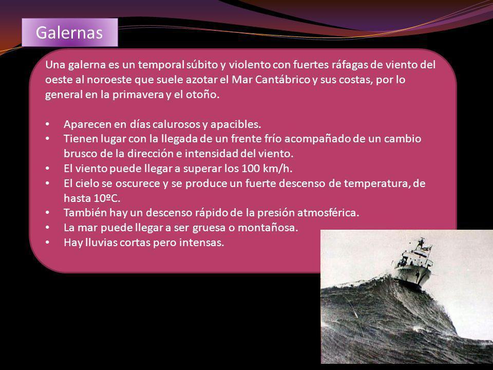 Galernas Una galerna es un temporal súbito y violento con fuertes ráfagas de viento del oeste al noroeste que suele azotar el Mar Cantábrico y sus cos