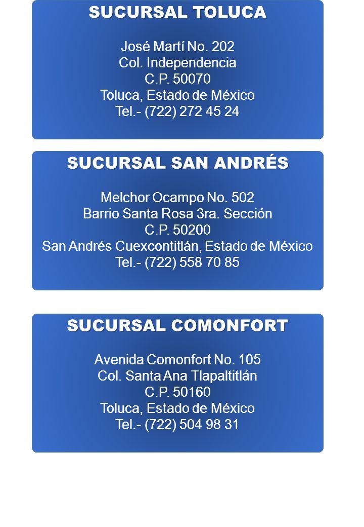 SUCURSAL TOLUCA José Martí No. 202 Col. Independencia C.P. 50070 Toluca, Estado de México Tel.- (722) 272 45 24 SUCURSAL SAN ANDRÉS Melchor Ocampo No.