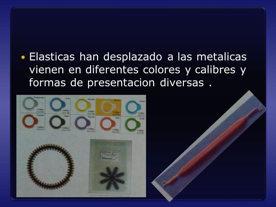 Elasticas han desplazado a las metalicas vienen en diferentes colores y calibres y formas de presentacion diversas.
