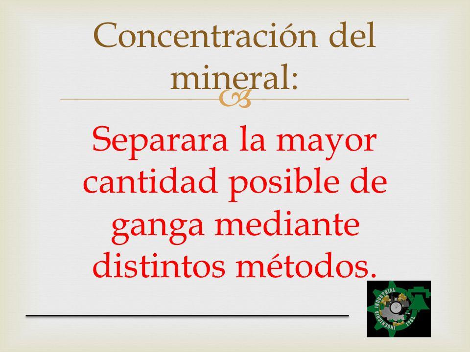 Separara la mayor cantidad posible de ganga mediante distintos métodos. Concentración del mineral: