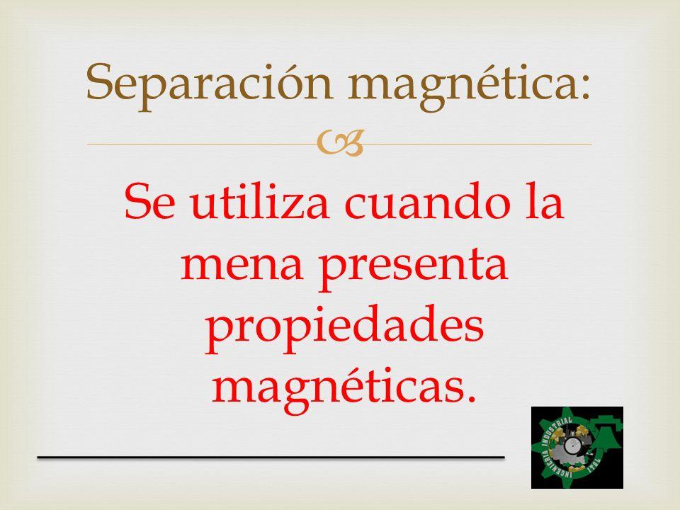 Se utiliza cuando la mena presenta propiedades magnéticas. Separación magnética:
