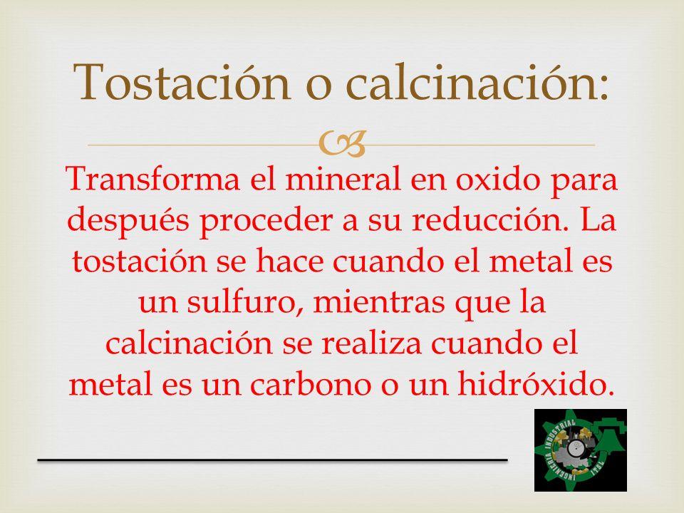 Transforma el mineral en oxido para después proceder a su reducción. La tostación se hace cuando el metal es un sulfuro, mientras que la calcinación s