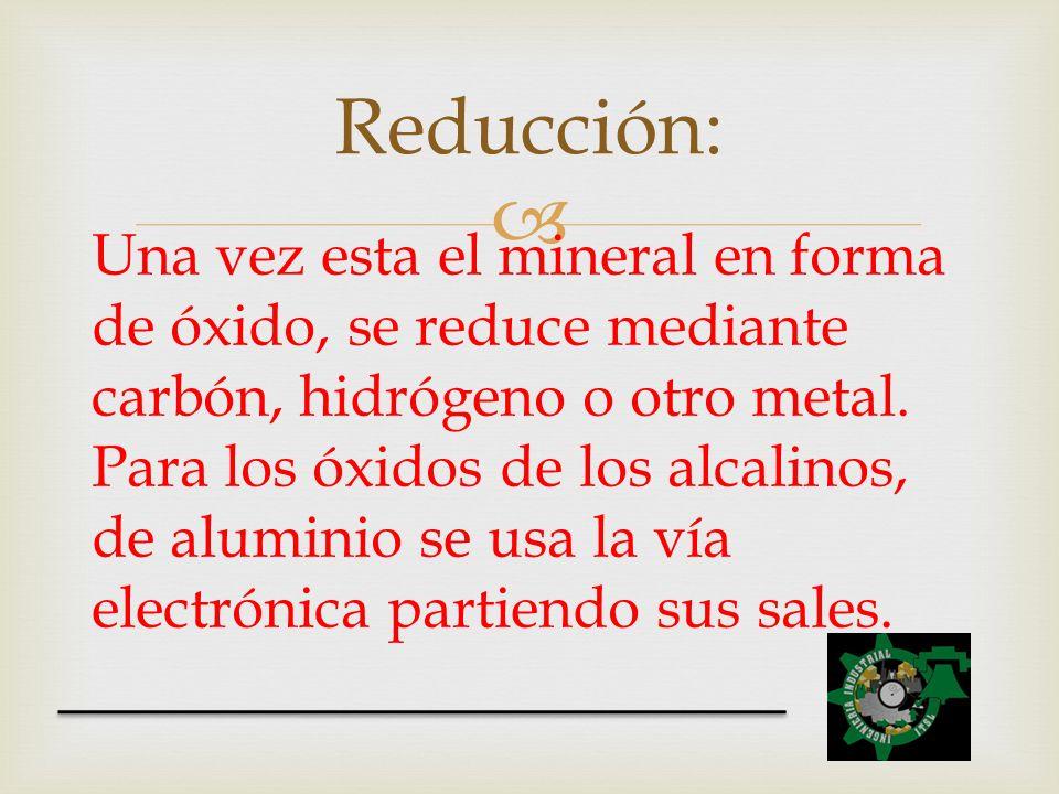 Una vez esta el mineral en forma de óxido, se reduce mediante carbón, hidrógeno o otro metal. Para los óxidos de los alcalinos, de aluminio se usa la