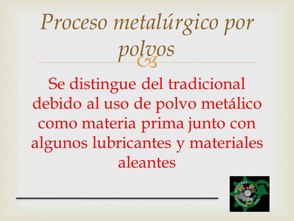 Se distingue del tradicional debido al uso de polvo metálico como materia prima junto con algunos lubricantes y materiales aleantes Proceso metalúrgic
