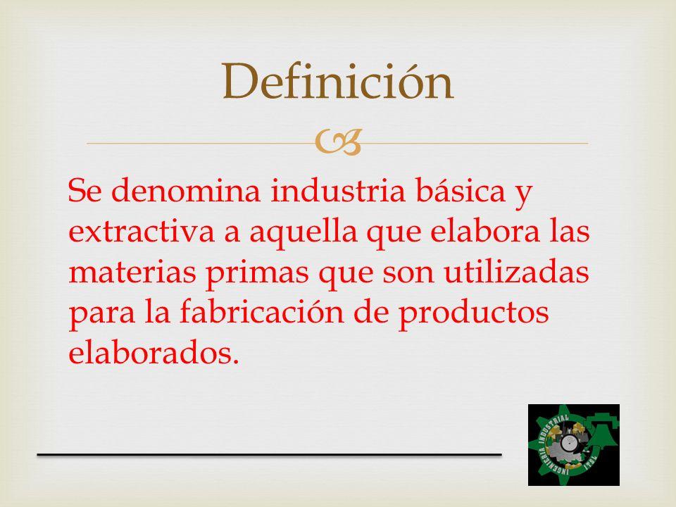 Se denomina industria básica y extractiva a aquella que elabora las materias primas que son utilizadas para la fabricación de productos elaborados. De