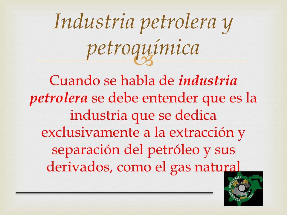 Cuando se habla de industria petrolera se debe entender que es la industria que se dedica exclusivamente a la extracción y separación del petróleo y s