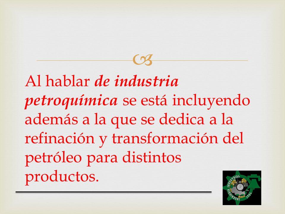 Al hablar de industria petroquímica se está incluyendo además a la que se dedica a la refinación y transformación del petróleo para distintos producto