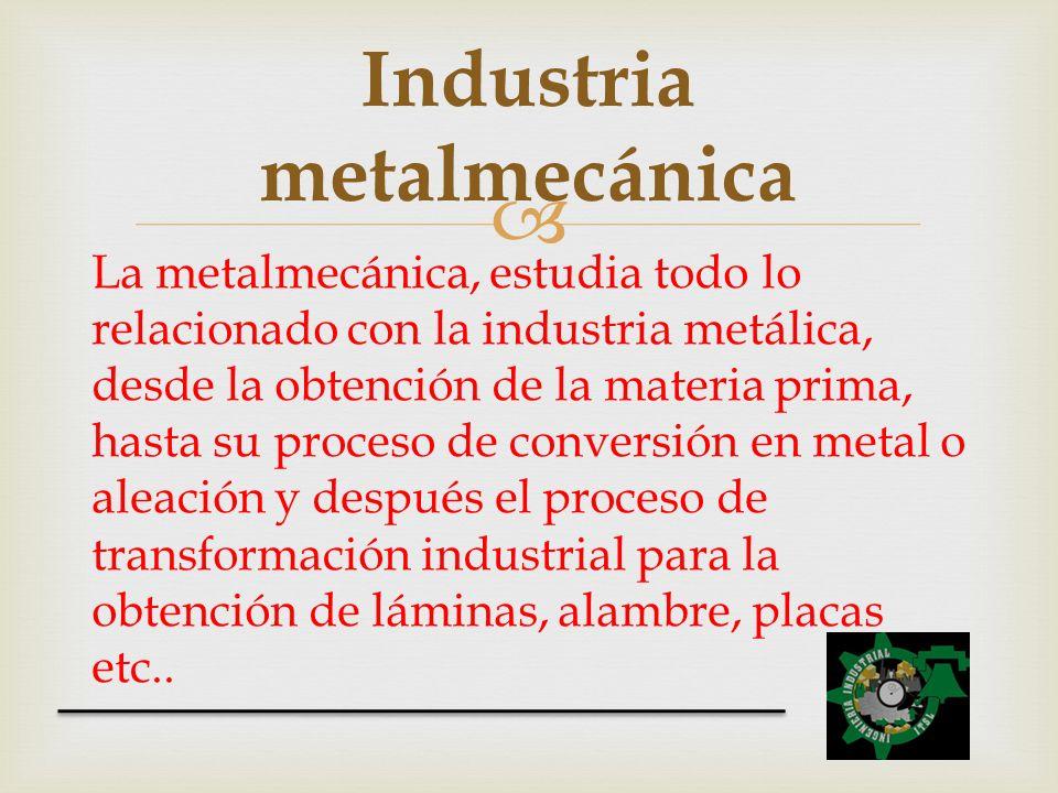 La metalmecánica, estudia todo lo relacionado con la industria metálica, desde la obtención de la materia prima, hasta su proceso de conversión en met