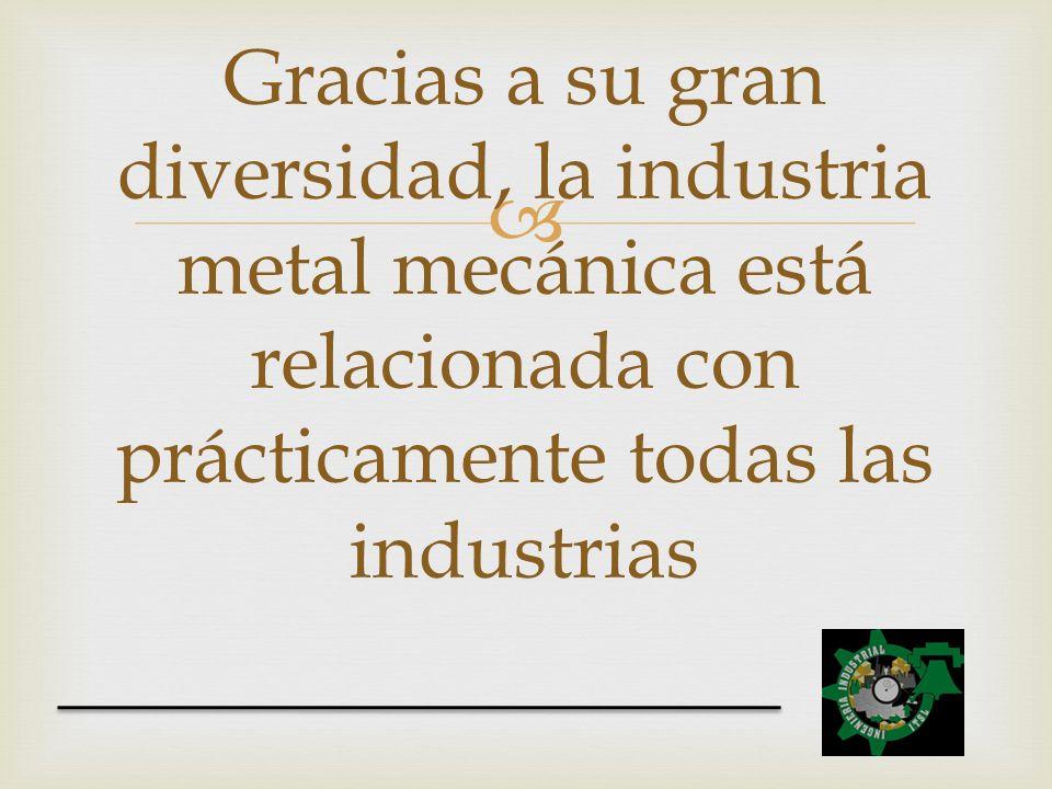 Gracias a su gran diversidad, la industria metal mecánica está relacionada con prácticamente todas las industrias