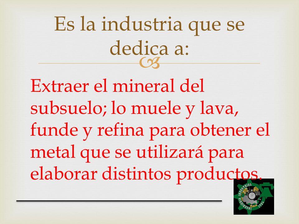 Extraer el mineral del subsuelo; lo muele y lava, funde y refina para obtener el metal que se utilizará para elaborar distintos productos. Es la indus
