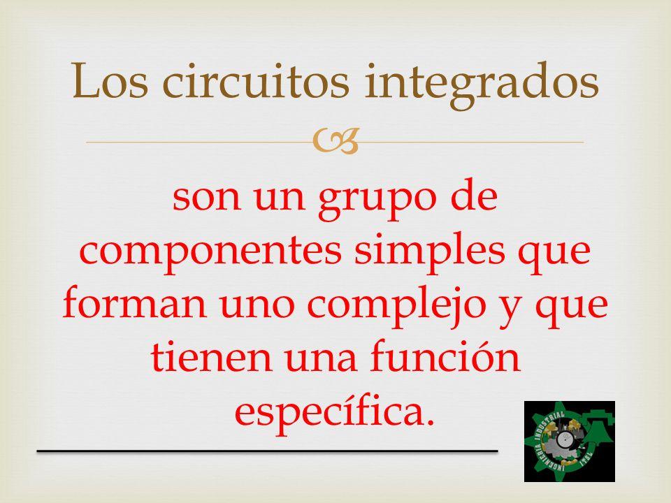 son un grupo de componentes simples que forman uno complejo y que tienen una función específica. Los circuitos integrados