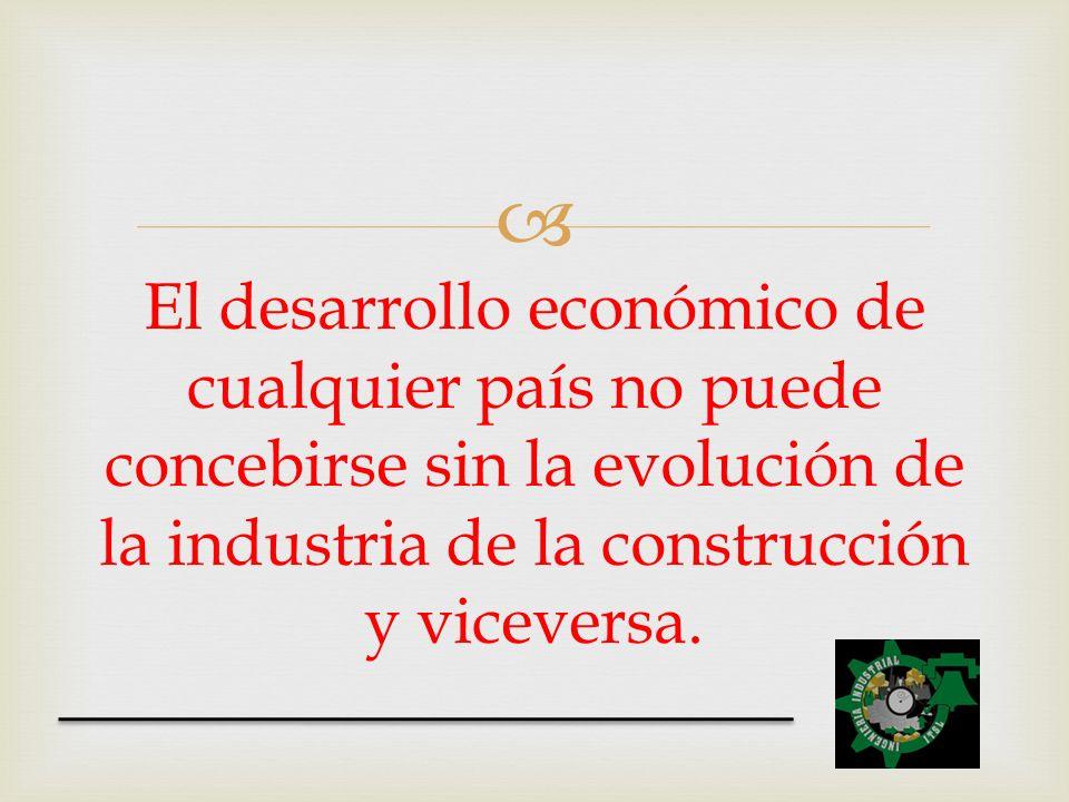 El desarrollo económico de cualquier país no puede concebirse sin la evolución de la industria de la construcción y viceversa.