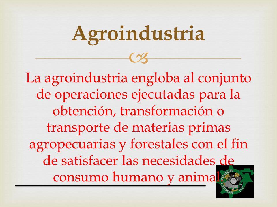 La agroindustria engloba al conjunto de operaciones ejecutadas para la obtención, transformación o transporte de materias primas agropecuarias y fores