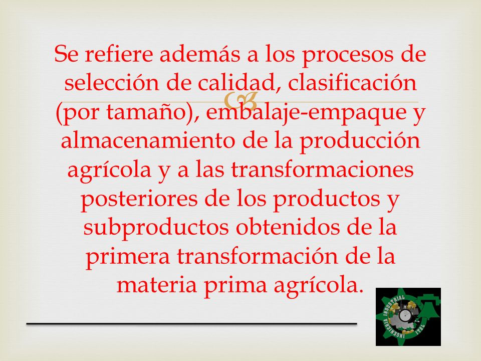 Se refiere además a los procesos de selección de calidad, clasificación (por tamaño), embalaje-empaque y almacenamiento de la producción agrícola y a
