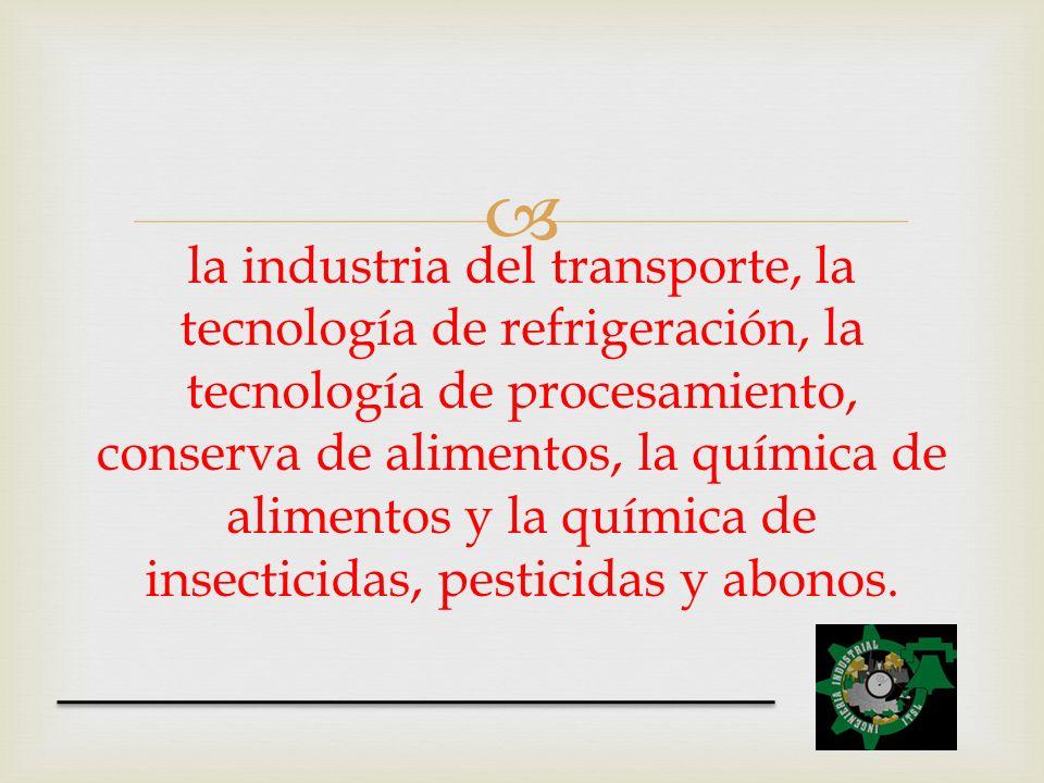la industria del transporte, la tecnología de refrigeración, la tecnología de procesamiento, conserva de alimentos, la química de alimentos y la quími