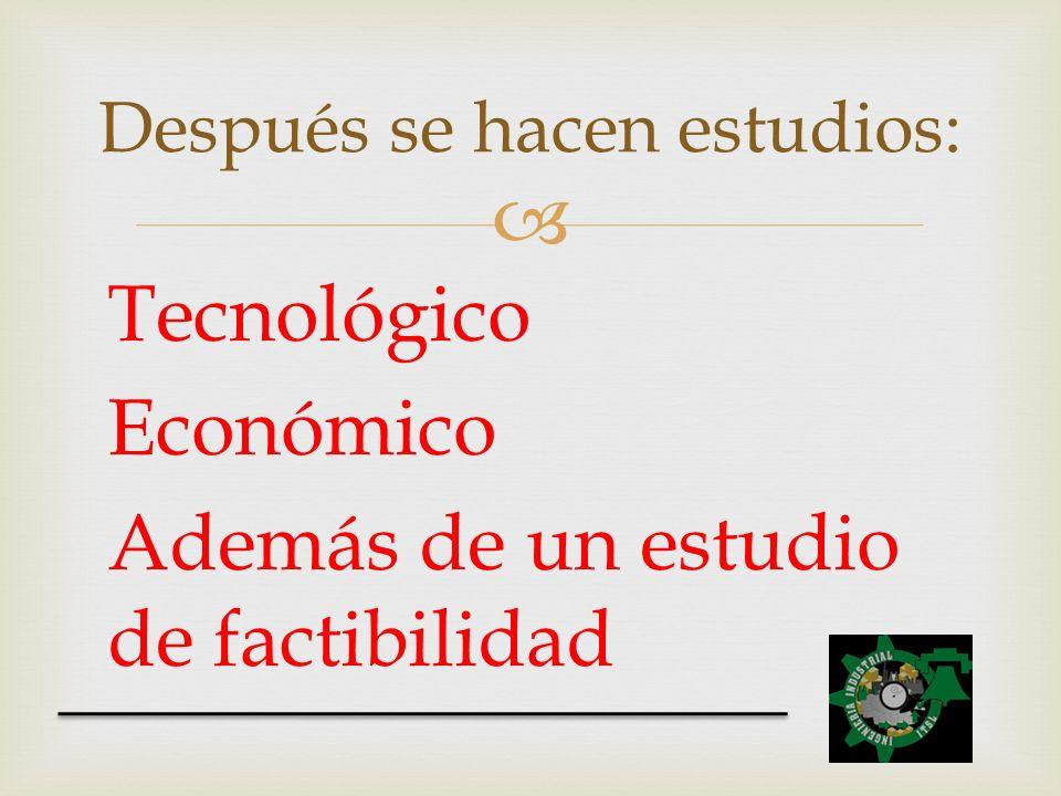 Tecnológico Económico Además de un estudio de factibilidad Después se hacen estudios: