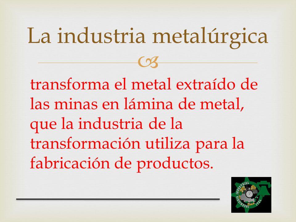 transforma el metal extraído de las minas en lámina de metal, que la industria de la transformación utiliza para la fabricación de productos. La indus