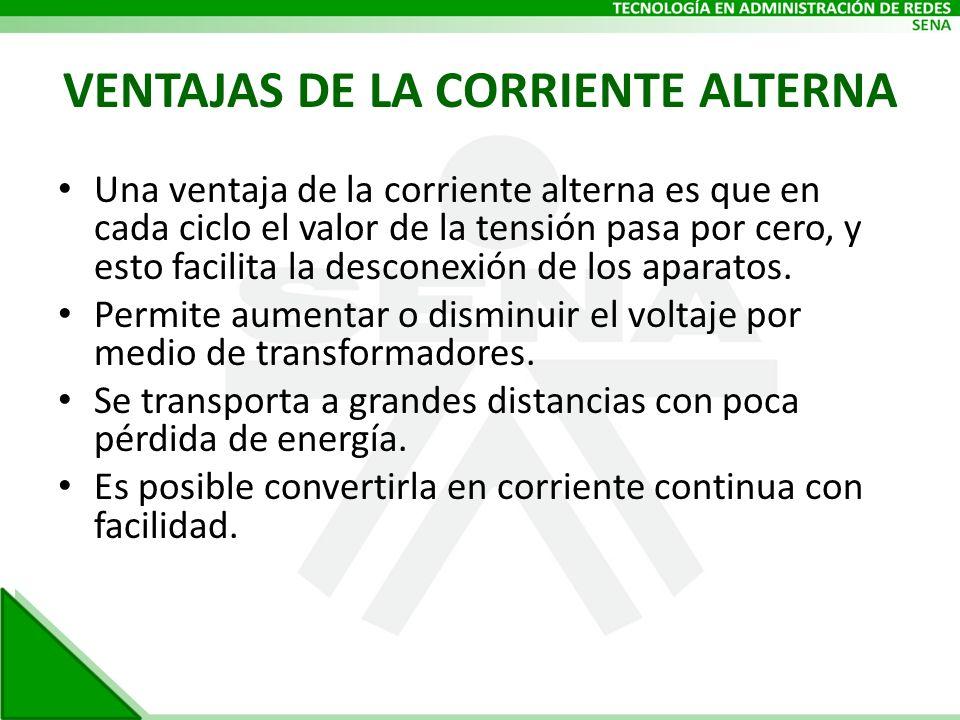 VENTAJAS DE LA CORRIENTE ALTERNA Una ventaja de la corriente alterna es que en cada ciclo el valor de la tensión pasa por cero, y esto facilita la des