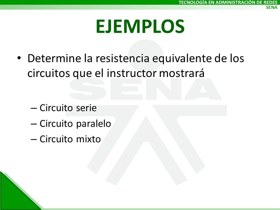 EJEMPLOS Determine la resistencia equivalente de los circuitos que el instructor mostrará – Circuito serie – Circuito paralelo – Circuito mixto