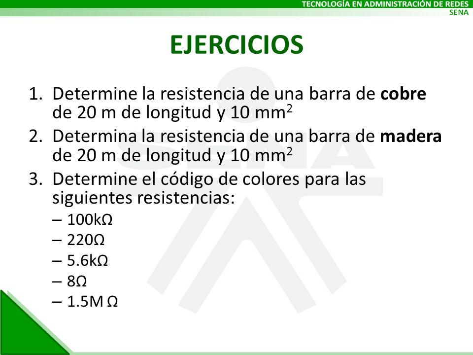 EJERCICIOS 1.Determine la resistencia de una barra de cobre de 20 m de longitud y 10 mm 2 2.Determina la resistencia de una barra de madera de 20 m de