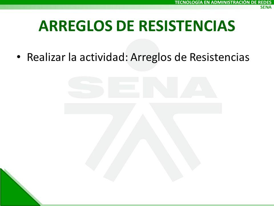 ARREGLOS DE RESISTENCIAS Realizar la actividad: Arreglos de Resistencias