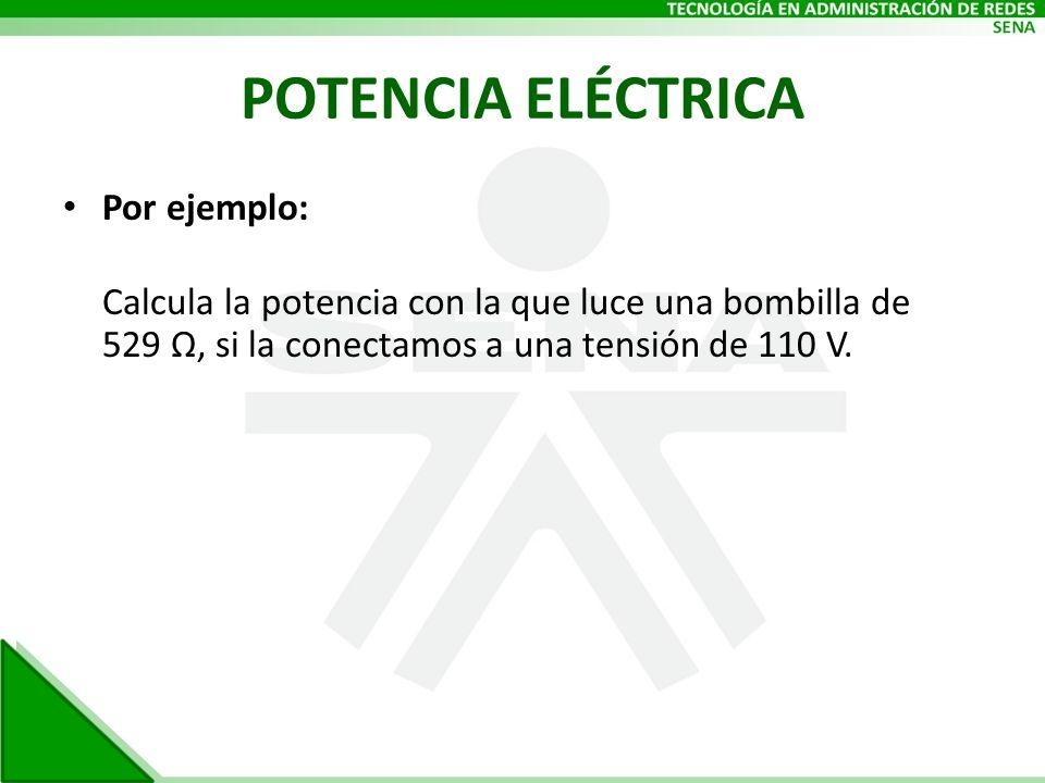 POTENCIA ELÉCTRICA Por ejemplo: Calcula la potencia con la que luce una bombilla de 529 Ω, si la conectamos a una tensión de 110 V.