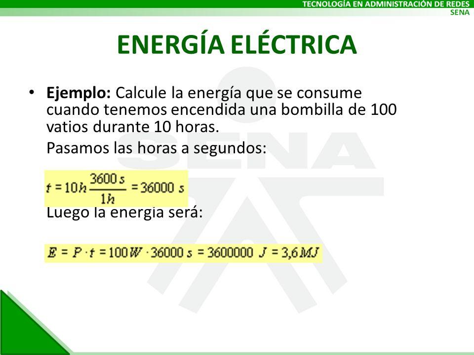 ENERGÍA ELÉCTRICA Ejemplo: Calcule la energía que se consume cuando tenemos encendida una bombilla de 100 vatios durante 10 horas. Pasamos las horas a