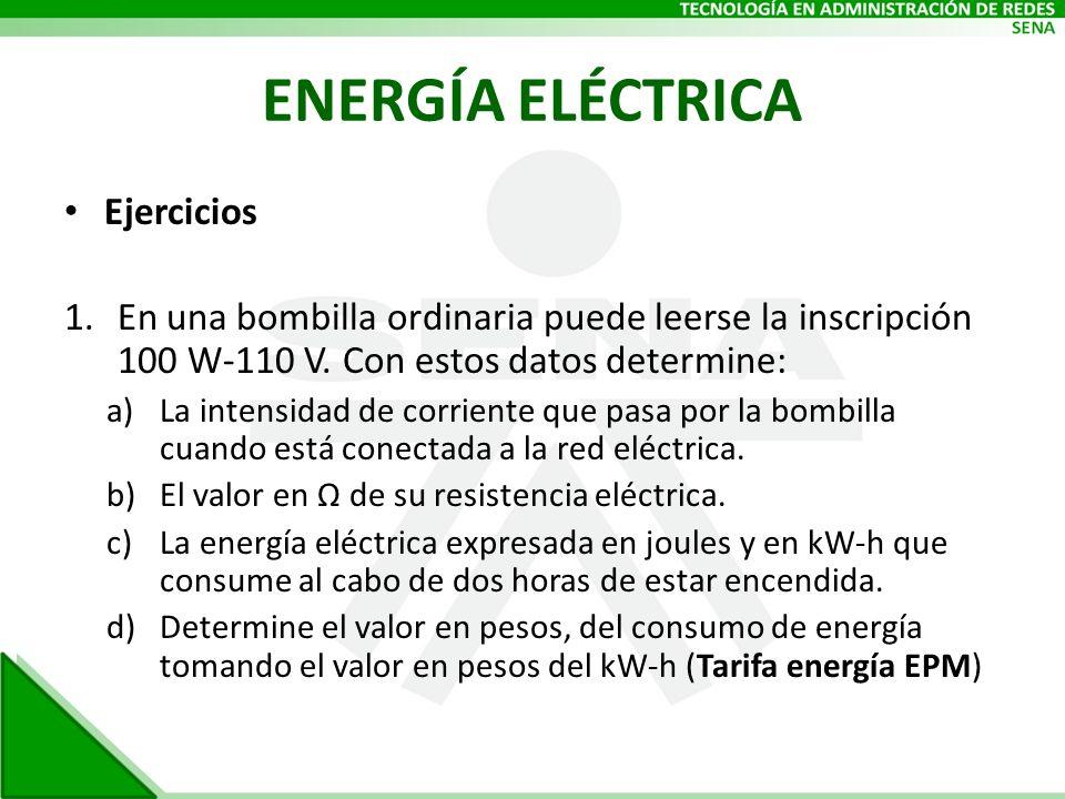 ENERGÍA ELÉCTRICA Ejercicios 1.En una bombilla ordinaria puede leerse la inscripción 100 W-110 V. Con estos datos determine: a)La intensidad de corrie