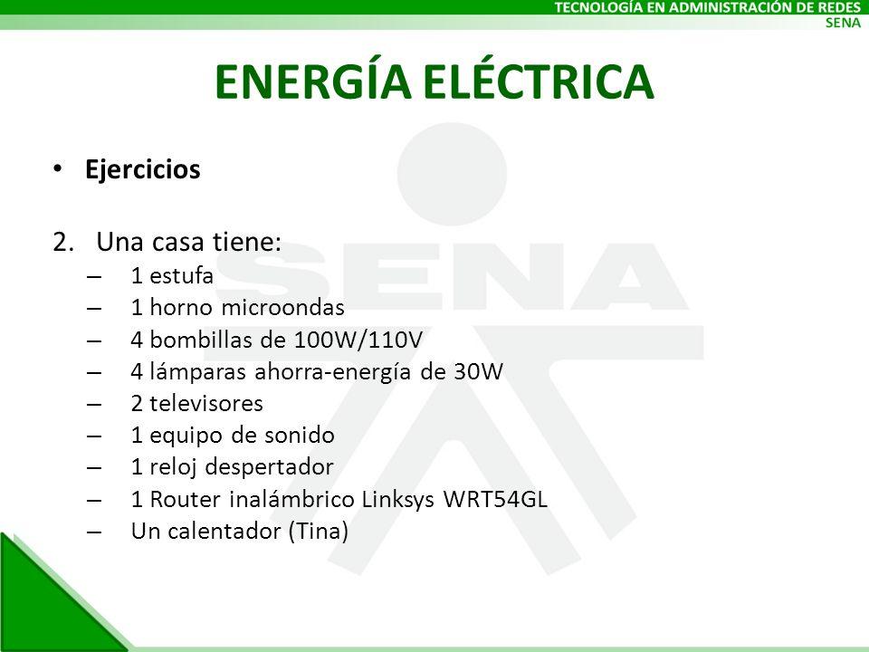 ENERGÍA ELÉCTRICA Ejercicios 2.Una casa tiene: – 1 estufa – 1 horno microondas – 4 bombillas de 100W/110V – 4 lámparas ahorra-energía de 30W – 2 telev